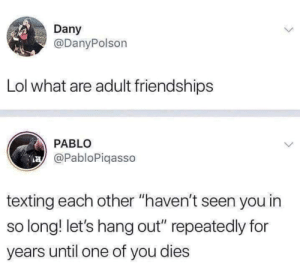 "meirl by XenobiaXD MORE MEMES: Dany  @DanyPolson  Lol what are adult friendships  PABLO  @PabloPiqasso  texting each other ""haven't seen you in  so long! let's hang out"" repeatedly for  years until one of you dies meirl by XenobiaXD MORE MEMES"