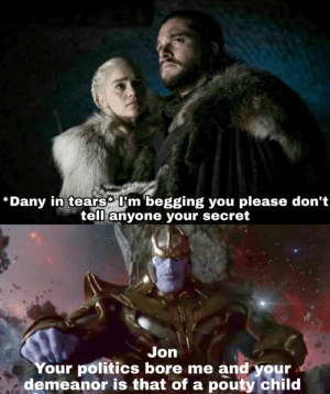 There's a new king in town: *Dany in tearsL'm begging you please don't  tell anyone your secret  Jon  Your politics bore me and your  demeanor is that of a pouty child There's a new king in town