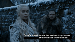 """Smart, She, and Them: Dany's smart. So she just decides to go insane  at the end and """"Burn them all"""" """"Danny is smart"""", So she just decides to go insane at the end and """"Burn them all"""""""