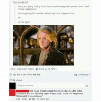Memes, Cool, and Marvel: danyytargaryen  harry and ginny having triplet boys and naming them james, sirius, and  remus respectively  and mcgonagalls reaction when they're at hogwarts like  no  no not again  Unlike Comment Share 1.285 21 84  You and 1,284 others like this.  Top Comments-  84 shares  Write a comment  She would probably read their names to be sorted by the  sorting hat and just throw the paper away saying. nope. Not happening.  Mcgonagall is Mcgonagone.  Like Reply 129 16 hours ago + 😂😂yes please Guys it'd be cool if y'all followed my co-owned Marvel account @marvelswomen (but only if you like Marvel obviously haha)! I just posted a video edit there so it'd be great if you checked it out :)