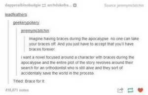 Braces and the apocalypseomg-humor.tumblr.com: dapperalbinobudgie archdukefra...D  Source: jeremymcbitchin  leadfeathers  geekerypokery  jeremymcbitchin  Imagine having braces during the apocalypse. no one can take  your braces off. And you just have to accept that you'll have  braces forever.  I want a novel focused around a character with braces during the  apocalypse and the entire plot of the story revolves around their  search for an orthodontist who is still alive and they sort of  accidentally save the world in the process  Titled: Brace for It.  418,871 notes Braces and the apocalypseomg-humor.tumblr.com