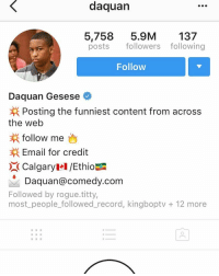 The only person ik that can't take criticism besides a couple ppl: daquan  5,758  5.9M  137  posts followers following  Follow  Daquan Gesese  Posting the funniest content from across  the web  follow me  Email for credit  Calgaryel /Ethio  Daquan@comedy.com  Followed by rogue titty,  most people followed record, kingboptv 12 more The only person ik that can't take criticism besides a couple ppl
