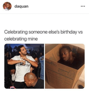 Happy Birthday to me by charismatic_enigma37 MORE MEMES: daquan  Celebrating someone else's birthday vs  celebrating mine Happy Birthday to me by charismatic_enigma37 MORE MEMES