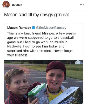 Baseball, Best Friend, and Daquan: daquan  Mason said all my dawgs gon eat  Mason Ramsey@theMasonRamsey  This is my best friend Minnow. A few weeks  ago we were supposed to go to a baseball  game but I had to go work on music in  Nashville. I got to see him today and  surprised him with this xbox! Never forget  your friends! All my dawgs gotta eat.