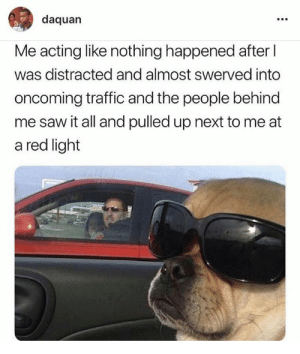 distracted: daquan  Me acting like nothing happened after  was distracted and almost swerved into  oncoming traffic and the people behind  me saw it all and pulled up next to me at  a red light