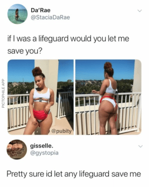 Memes, App, and Via: Da'Rae  @StaciaDaRae  if I was a lifeguard would you let me  save you?  @pubity  gisselle.  @gystopia  Pretty sure id let any lifeguard save me  PICTOPHILE APP Lifeguards be lifeguarding via /r/memes https://ift.tt/2FAFq4R