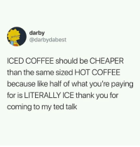 Memes, Ted, and Thank You: darby  @darbydabest  ICED COFFEE should be CHEAPER  than the same sized HOT COFFEE  because like half of what you're paying  for is LITERALLY ICE thank you for  coming to my ted talk Ice coffee should be cheaper via /r/memes https://ift.tt/2N2CLSu