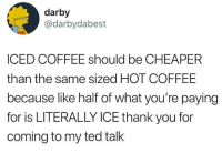 Darby: darby  @darbydabest  ICED COFFEE should be CHEAPER  than the same sized HOT COFFEE  because like half of what you're paying  for is LITERALLY ICE thank you for  coming to my ted tallk