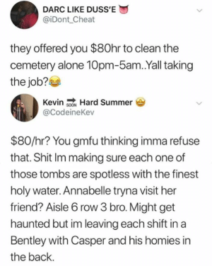 Being Alone, Casper, and Dank: DARC LIKE DUSS'E  @iDont_Cheat  they offered you $80hr to clean the  cemetery alone 10pm-5am.Yall taking  the job?  Kevin sON Hard Summer  @CodeineKev  $80/hr? You gmfu thinking imma refuse  that. Shit Im making sure each one of  those tombs are spotless with the finest  holy water. Annabelle tryna visit her  friend? Aisle 6 row 3 bro. Might get  haunted but im leaving each shift in a  Bentley with Casper and his homies in  the back. Me and the homies riding in a phantom
