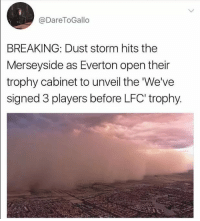 Everton, Memes, and 🤖: @Dare ToGallo  BREAKING: Dust storm hits the  Merseyside as Everton open their  trophy cabinet to unveil the We've  signed 3 players before LFC trophy. Shots fired 😂