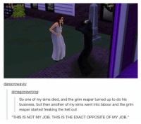 """https://t.co/xuzzzoBMdD: darecrowavis:  simsgonewrong:  So one of my sims died, and the grim reaper turned up to do his  business, but then another of my sims went into labour and the grim  reaper started freaking the hell out  """"THIS IS NOT MY JOB. THIS IS THE EXACT OPPOSITE OF MY JOB."""" https://t.co/xuzzzoBMdD"""