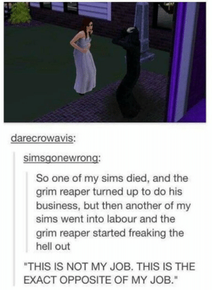 "Life, Business, and Sims: darecrowaVIS:  simsgonewrong  So one of my sims died, and the  grim reaper turned up to do his  business, but then another of my  sims went into labour and the  grim reaper started freaking the  hell out  ""THIS IS NOT MY JOB. THIS IS THE  EXACT OPPOSITE OF MY JOB."" Now he is questioning his life choices again"
