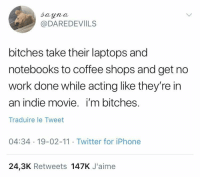 me irl: @DAREDEVIILS  bitches take their laptops and  notebooks to coffee shops and get no  work done while acting like they're in  an indie movie. i'm bitches.  Traduire le Tweet  04:34 19-02-11 Twitter for iPhone  24,3K Retweets 147K J'aime me irl