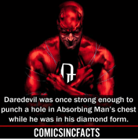 Batman, Disney, and Memes: Daredevil was once strong enough to  punch a hole in Absorbing Man's chest  while he was in his diamond form.  COMICSINCFACTS Still makes no sense, but who is ready for 'The Defenders'?! Please Turn On Your Post Notifications For My Account😜👍! - - - - - - - - - - - - - - - - - - - - - - - - Batman Superman DCEU DCComics DeadPool DCUniverse Marvel Flash MarvelComics MCU MarvelUniverse Netflix DeathStroke JusticeLeague StarWars Spiderman Ironman Batman Logan TheJoker Like4Like L4L WonderWoman DoctorStrange Flash JusticeLeague WonderWoman Hulk Disney CW DarthVader Tonystark Wolverine