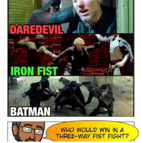 Memes, 🤖, and The Link: DAREDEVILT  IRON FIST  BATMAN  WHO WOULD WIN IN A  THREE WAY FIST FIGHT? 🚨 Three men enter - one man leaves. And if IronFist can use his Iron Fist, Daredevil and Batman can use gadgets. Who do *you* think is the best martial artist judging by their portrayals in the movies-TV shows? I'll tally the results before my next podcast. 👌🏾 Check the link in my bio for our Iron Fist & BeautyandtheBeast reviews! 🚨 -- If this were purely based on the comics... I'd say IronFist. But taking the movie - Netflix universes into account... I still think Batfleck is an unstoppable killing machine pulled right out of the ArkhamAsylum videogames. 😂 He'd probably tank the Iron Fist and follow up with a 30 hit combo + finisher. What do you guys think?
