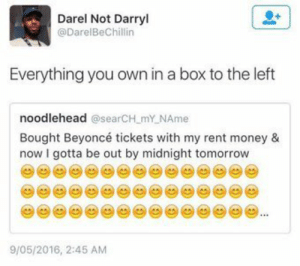 Getting put out on Twitter.: Darel Not Darryl  @DarelBeChillin  Everything you own in a box to the left  noodlehead @searCH.mY NAme  Bought Beyoncé tickets with my rent money 8  now I gotta be out by midnight tomorrow  9/05/2016, 2:45 AM Getting put out on Twitter.