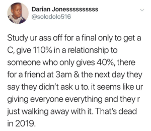 The year of focus by kingtah MORE MEMES: Darian Jonessssssssss  @solodolo516  Study ur ass off for a final only to get a  C, give 110% in a relationship to  someone who only gives 40%, there  for a friend at 3am & the next day they  say they didn't ask u to. it seems like ur  giving everyone everything and they r  Just walking away with it. Ihat's dead  in 2019 The year of focus by kingtah MORE MEMES
