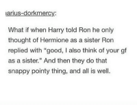 """Harry Potter, Hermione, and Sister, Sister: Darius-dorkmercy:  What if when Harry told Ron he only  thought of Hermione as a sister Ron  replied with """"good, also think of your gf  as a sister."""" And then they do that  snappy pointy thing, and all is well. All was well."""