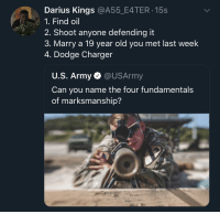 Anything missing ?: Darius Kings @A55_E4TER 15s  1. Find oil  2. Shoot anyone defending it  3. Marry a 19 year old you met last week  4. Dodge Charger  U.S. Army @USArmy  Can you name the four fundamental:s  of marksmanship? Anything missing ?