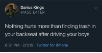 Driving, Fake, and Iphone: Darius Kings  @A55_E4TER  Nothing hurts more than finding trash in  your backseat after driving your boys  6:51 PM 2/1/19 Twitter for iPhone Y'all fake asf