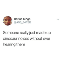 Dinosaur, Memes, and 🤖: Darius Kings  @A55_E4TER  Someone really just made up  dinosaur noises without ever  hearing them They could've meow'd for all we know!