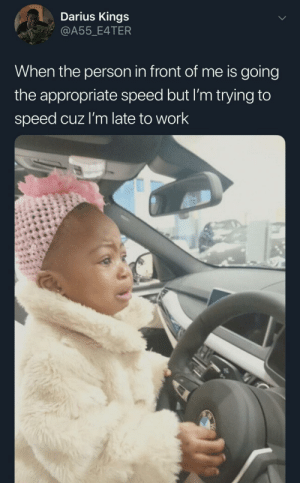 We can't go a little faster ? by Sub2Pewds69 MORE MEMES: Darius Kings  @A55_E4TER  When the person in front of me is going  the appropriate speed but I'm trying to  speed cuz l'm late to work We can't go a little faster ? by Sub2Pewds69 MORE MEMES