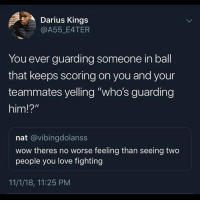 "Love, Wow, and Dank Memes: Darius Kings  @A55_E4TER  You ever guarding someone in ball  that keeps scoring on you and your  teammates yelling ""who's guarding  him!?""  nat @vibingdolanss  wow theres no worse feeling than seeing two  people you love fighting  11/1/18, 11:25 PM Goodmorning 😘"