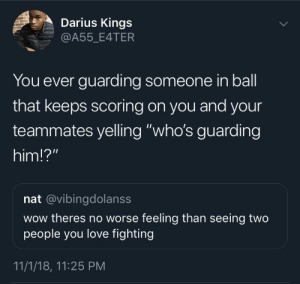 "Dank, Love, and Memes: Darius Kings  A55_E4TER  You ever guarding someone in ball  that keeps scoring on you and your  teammates yelling ""who's guarding  him!?""  nat @vibingdolanss  wow theres no worse feeling than seeing two  people you love fighting  11/1/18, 11:25 PM Worst feeling in the world by waseem_the_dream MORE MEMES"