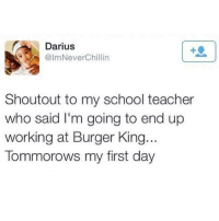 Burger King, Memes, and School: Darius  @lmNeverChillin  Shoutout to my school teacher  who said I'm going to end up  working at Burger King...  Tommorows my first day