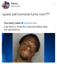 <p>Calling the shots now (via /r/BlackPeopleTwitter)</p>: Darius  @Scufy6  I guess yall trynna be funny now???  The Daily Caller @DailyCaller  Cop Shot In Face By Unarmed Black Man  trib.al/vd7prZU <p>Calling the shots now (via /r/BlackPeopleTwitter)</p>