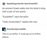 "Yeah, Ancient, and Greek: darjeelingandcoke-deactivated20  An ancient Greek walks into his tailor's shop  with a pair of torn pants.  ""Euripides?"" says the tailor.  ""Yeah, Eumenides?"" replies the man.  thiswillonlyhurtalittle  This is so awful. It must go on to infect  others."
