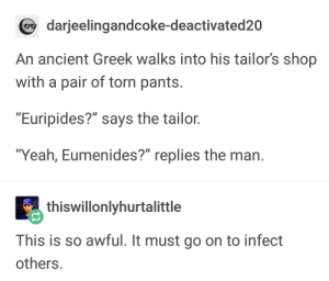"Ancient, Greek, and Another: darjeelingandcoke-deactivated20  An ancient Greek walks into his tailor's shop  with a pair of torn pants  ""Euripides?"" says the tailor  Ύeah, Eumenides?"" replies the man  thiswillonlyhurtalittle  This is so awful. It must go on to infect  others I wanted to find another clever pun but Im not smart enough"