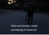 lonely: Dark and lonely i need  somebody to hold me