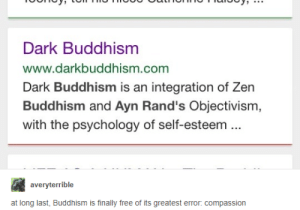 Anti religion: Dark Buddhism  www.darkbuddhism.com  Dark Buddhism is an integration of Zern  Buddhism and Ayn Rand's Objectivism,  with the psychology of self-esteem  averyterrible  at long last, Buddhism is finally free of its greatest error: compassion Anti religion
