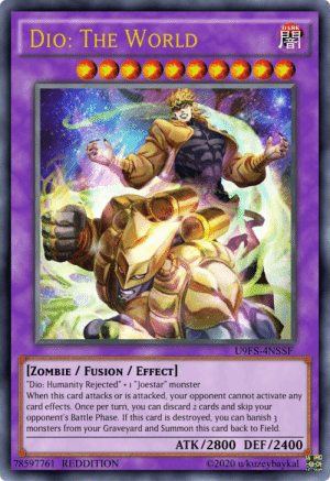 """Making a Yu-Gi-Oh! card with JoJo characters every day until I'm out of good ideas - Day 15: DARK  DIO: THE  WORLD  U9FS-4NSSF  [ZOMBIE / FUSION / EFFECT]  """"Dio: Humanity Rejected"""" + 1 """"Joestar"""" monster  When this card attacks or is attacked, your opponent cannot activate any  card effects. Once per turn, you can discard 2 cards and skip your  opponent's Battle Phase. If this card is destroyed, you can banish 3  monsters from your Graveyard and Summon this card back to Field.  ATK/2800 DEF/2400  A THO  ©2020 u/kuzeybaykal 0  78597761 REDDITION Making a Yu-Gi-Oh! card with JoJo characters every day until I'm out of good ideas - Day 15"""