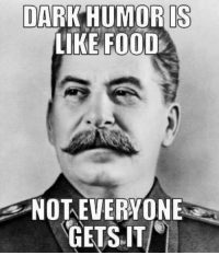 DARK HUMOR IS  LIKE FOOD  NOT EVERYONE  GETS IT There's a gulag for that kind of humor.