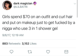 Girls, Makeup, and Shower: dark magician  @LILBATRI  Girls spend $70 on an outfit and curl hair  and put on makeup just to get fucked by a  nigga who use 3 in 1 shower gel  9/6/17, 12:19 AM  883 Retweets 3,152 Likes Balls , hair AND face all smell the goddamn same