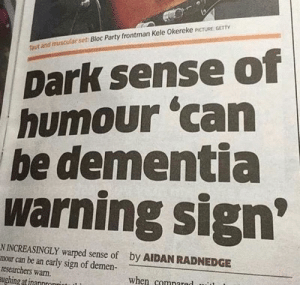 Party, Reddit, and Dementia: Dark sense of  humour 'can  be dementia  warning sign  Ttaut and muscular set: Bloc Party frontman Kele Okereke PCTURE GET  N INCREASINGLY warped sense of  mour can be an early sign of demen-  researchers warn.  ughing atinannronrint  by AIDAN RADNEDGE  when comnared Well reddit, guess were screwed