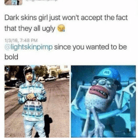 Memes, Ugly, and Girl: Dark skins girl just won't accept the fact  that they all ugly  1/3/16, 7:48 PM  @lightskinpimp since you wanted to be  bold Light skin pimp trick, rolling with that nina on me