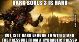 Pressure, Mind, and Dark Souls: DARK SOULS 3 IS HARD  BUT IS IT HARD ENOUGH TO WITHSTAND  THE PRESSURE FROM A HYDRAULIC PRESS? The Question On Everyones Mind Concerning Dark Souls 3
