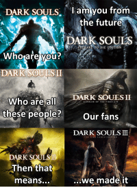 Dark Souls: DARK SOULS  I am you from  the future  DARK DIE EDIT  Who are you?  DARK SOUES SIL  ARK SOULSH  Who are all  SCHOLAR OF THE FIRST SIN  these people?  Our fans  DARK SOULS  THE FIRE FADE ST EDITION  DARK SOULS  Then that  we made it  means...