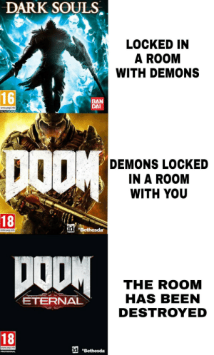 "Dark Souls, Been, and Dark: DARK SOULS  LOCKED IN  A ROOM  WITH DEMONS  t.  16  BAN  DAI  www.pegi.into  ROVISIONAL  DEMONS LOCKED  IN A ROOM  WITH YOU  18  at ""Bethesda,  www.pegi.info cmac  THE ROOM  HAS BEEN  DESTROYED  ETERNAL  18  www.peg info  id Thats an improvement"
