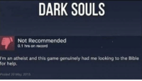 Be Like, Bible, and Game: DARK SOULS  Not Recommended  0.1 hrs on record  I'm an atheist and this game genuinely had me looking to the Bible  for help.  Poshed 20 May, 2015 Dark souls be like