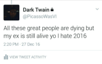 Alive, Blackpeopletwitter, and Yo: Dark Twain  @PicassoWasVI  All these great people are dying but  my ex is still alive yo I hate 2016  2:20 PM 27 Dec 16  IVIEW TWEET ACTIVITY <p>Sometimes the wicked will persevere (via /r/BlackPeopleTwitter)</p>