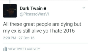 Alive, Yo, and Wicked: Dark Twain  @PicassoWasVI  All these great people are dying but  my ex is still alive yo I hate 2016  2:20 PM 27 Dec 16  IVIEW TWEET ACTIVITY Sometimes the wicked will persevere
