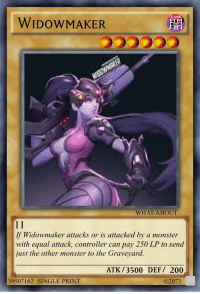 Bailey Jay, Monster, and Reddit: DARK  WIDOWMAKER  WHAT-ABOUT  I1  If Widowmaker attacks or is attacked by a monster  with equal attack, controller can pay 250 LP to send  just the other monster to the Graveyard.  ATK/3500 DEF/ 200  39507162 SINGLE PRINT  ©2073