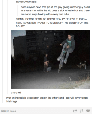 Tumblr user does an image searchomg-humor.tumblr.com: darkcountrymagic:  does anyone have that pic of the guy giving another guy head  in a vacant lot while the kid does a sick wheelie but also there  are some dogs having a threeway and orbs  SIGNAL BOOST BECAUSE I DONT REALLY BELIEVE THIS IS A  REAL IMAGE BUT I WANT TO GIVE ERZY THE BENEFIT OF THE  DOUBT  this one?  what an incredible description but on the other hand i too will never forget  this image  278,815 notes Tumblr user does an image searchomg-humor.tumblr.com