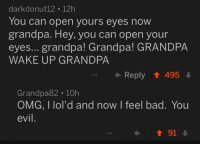 Bad, Omg, and Grandpa: darkdonut12 12h  You can open yours eyes nowW  grandpa. Hey, you can open your  eyes... grandpa! Grandpa! GRANDPA  WAKE UP GRANDPA  Reply 495  Grandpa82 10h  OMG, I lol'd and now I feel bad. You  evil.