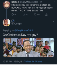 Hazardously Horny (via /r/BlackPeopleTwitter): Darken @EasyMoneyDRob.1h  I'd pay money to see Sandra Bullock on  BLACKED RAW. Not just no regular scene  either. TWO AT THE SAME TIME  R ugping to be free soo?  35  102  JOmigie  Replying to @EasyMoneyDRob  On Christmas Day my guy?  FIRS  TA  lina  FI  10:37 PM 12/24/18 Twitter for iPhone Hazardously Horny (via /r/BlackPeopleTwitter)
