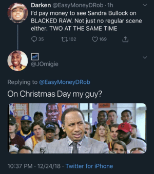 Hazardously Horny by CaribouSpace MORE MEMES: Darken @EasyMoneyDRob.1h  I'd pay money to see Sandra Bullock on  BLACKED RAW. Not just no regular scene  either. TWO AT THE SAME TIME  R ugping to be free soo?  35  102  JOmigie  Replying to @EasyMoneyDRob  On Christmas Day my guy?  FIRS  TA  lina  FI  10:37 PM 12/24/18 Twitter for iPhone Hazardously Horny by CaribouSpace MORE MEMES